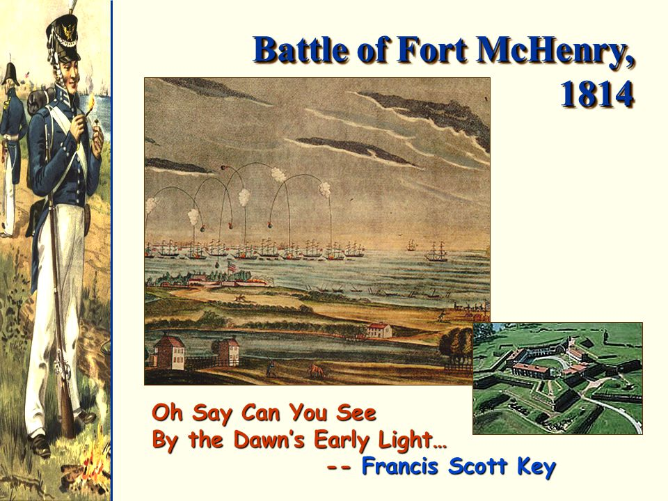 Battle of Fort McHenry, 1814 Oh Say Can You See By the Dawn's Early Light… -- Francis Scott Key