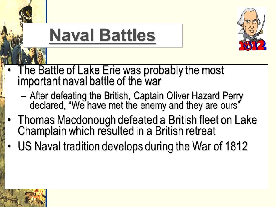 Naval Battles The Battle of Lake Erie was probably the most important naval battle of the warThe Battle of Lake Erie was probably the most important naval battle of the war –After defeating the British, Captain Oliver Hazard Perry declared, We have met the enemy and they are ours Thomas Macdonough defeated a British fleet on Lake Champlain which resulted in a British retreatThomas Macdonough defeated a British fleet on Lake Champlain which resulted in a British retreat US Naval tradition develops during the War of 1812US Naval tradition develops during the War of 1812