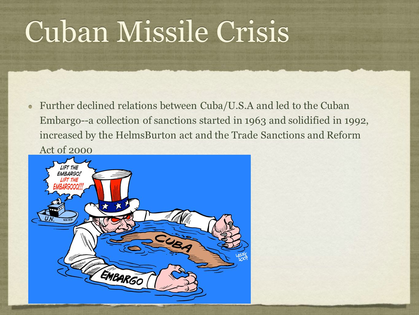 Cuban Missile Crisis Further declined relations between Cuba/U.S.A and led to the Cuban Embargo--a collection of sanctions started in 1963 and solidif