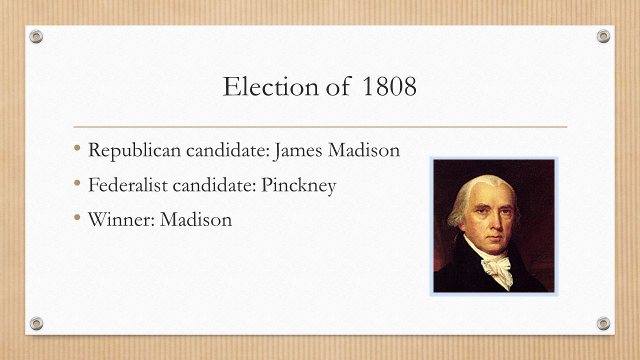 Election of 1808 Republican candidate: James Madison Federalist candidate: Pinckney Winner: Madison