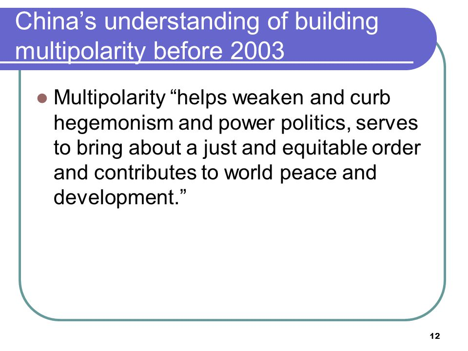 12 China's understanding of building multipolarity before 2003 Multipolarity helps weaken and curb hegemonism and power politics, serves to bring about a just and equitable order and contributes to world peace and development.