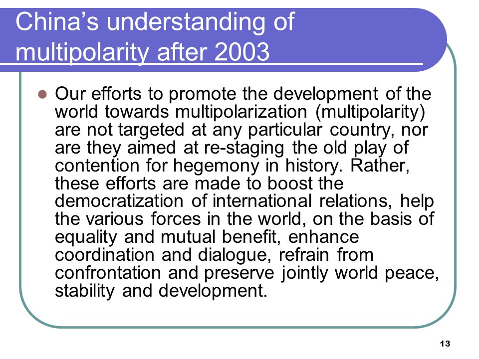 13 China's understanding of multipolarity after 2003 Our efforts to promote the development of the world towards multipolarization (multipolarity) are not targeted at any particular country, nor are they aimed at re-staging the old play of contention for hegemony in history.