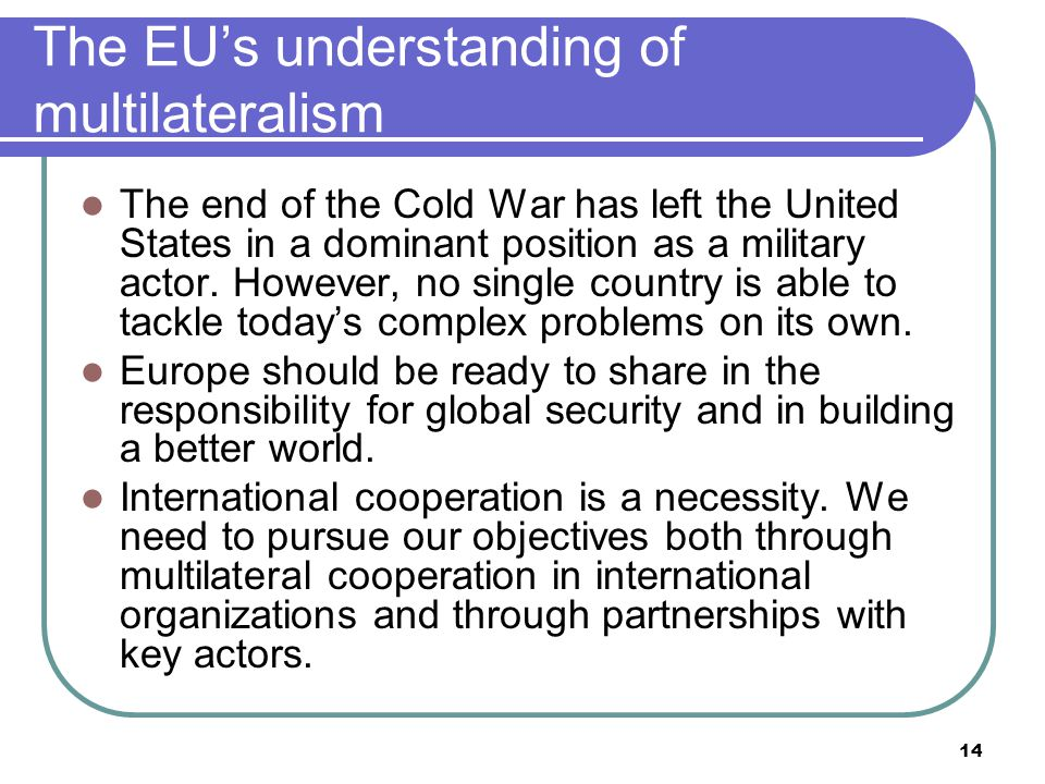 14 The EU's understanding of multilateralism The end of the Cold War has left the United States in a dominant position as a military actor.