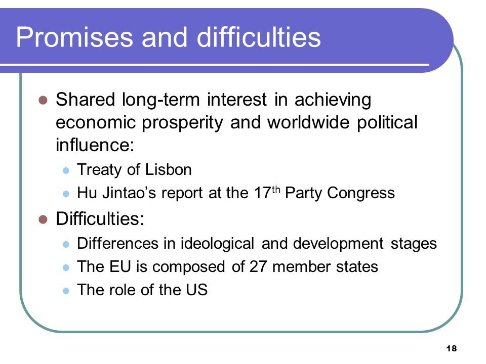 18 Promises and difficulties Shared long-term interest in achieving economic prosperity and worldwide political influence: Treaty of Lisbon Hu Jintao's report at the 17 th Party Congress Difficulties: Differences in ideological and development stages The EU is composed of 27 member states The role of the US