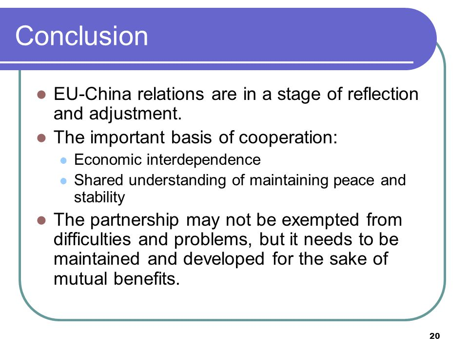 20 Conclusion EU-China relations are in a stage of reflection and adjustment.