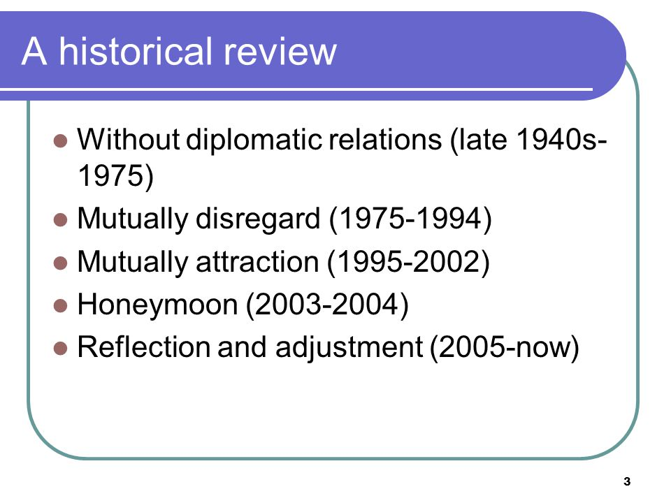 3 A historical review Without diplomatic relations (late 1940s- 1975) Mutually disregard (1975-1994) Mutually attraction (1995-2002) Honeymoon (2003-2004) Reflection and adjustment (2005-now)