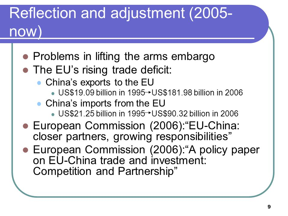 9 Reflection and adjustment (2005- now) Problems in lifting the arms embargo The EU's rising trade deficit: China's exports to the EU US$19.09 billion in 1995 US$181.98 billion in 2006 China's imports from the EU US$21.25 billion in 1995 US$90.32 billion in 2006 European Commission (2006): EU-China: closer partners, growing responsibilities European Commission (2006): A policy paper on EU-China trade and investment: Competition and Partnership