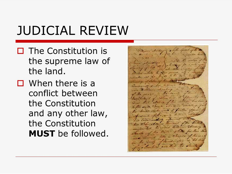 JUDICIAL REVIEW  The Constitution is the supreme law of the land.  When there is a conflict between the Constitution and any other law, the Constitu