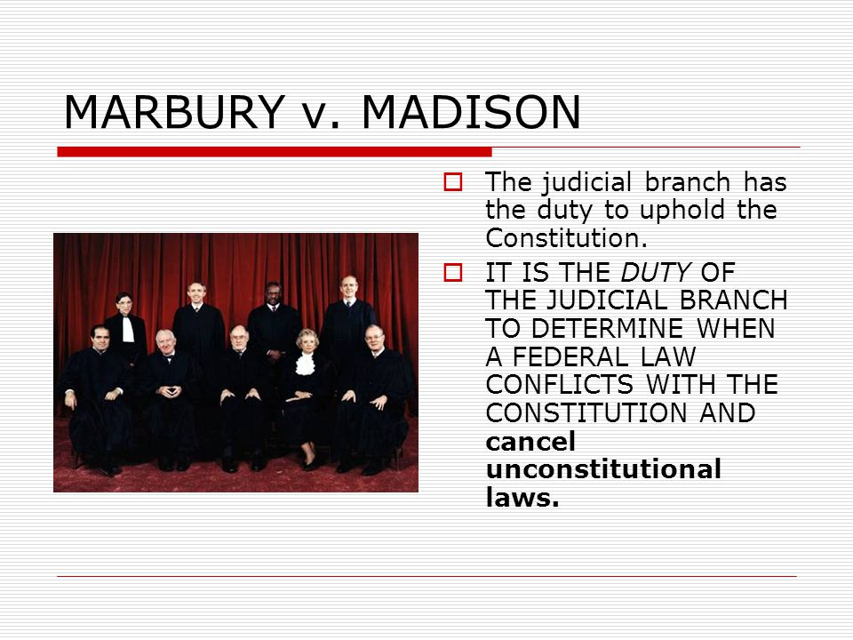 MARBURY v. MADISON  The judicial branch has the duty to uphold the Constitution.  IT IS THE DUTY OF THE JUDICIAL BRANCH TO DETERMINE WHEN A FEDERAL