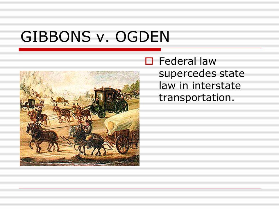 GIBBONS v. OGDEN  Federal law supercedes state law in interstate transportation.