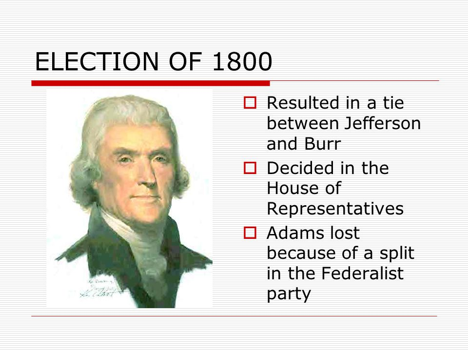 ELECTION OF 1800  Resulted in a tie between Jefferson and Burr  Decided in the House of Representatives  Adams lost because of a split in the Federalist party