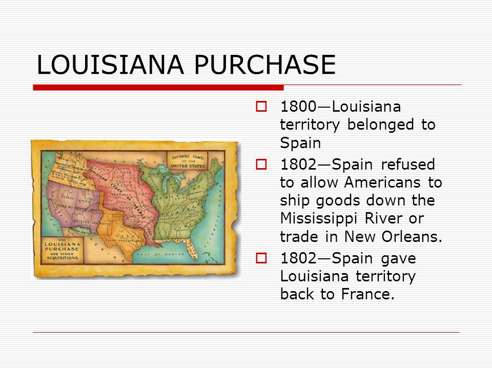 LOUISIANA PURCHASE  1800—Louisiana territory belonged to Spain  1802—Spain refused to allow Americans to ship goods down the Mississippi River or trade in New Orleans.