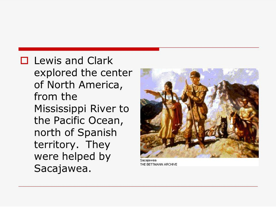  Lewis and Clark explored the center of North America, from the Mississippi River to the Pacific Ocean, north of Spanish territory.