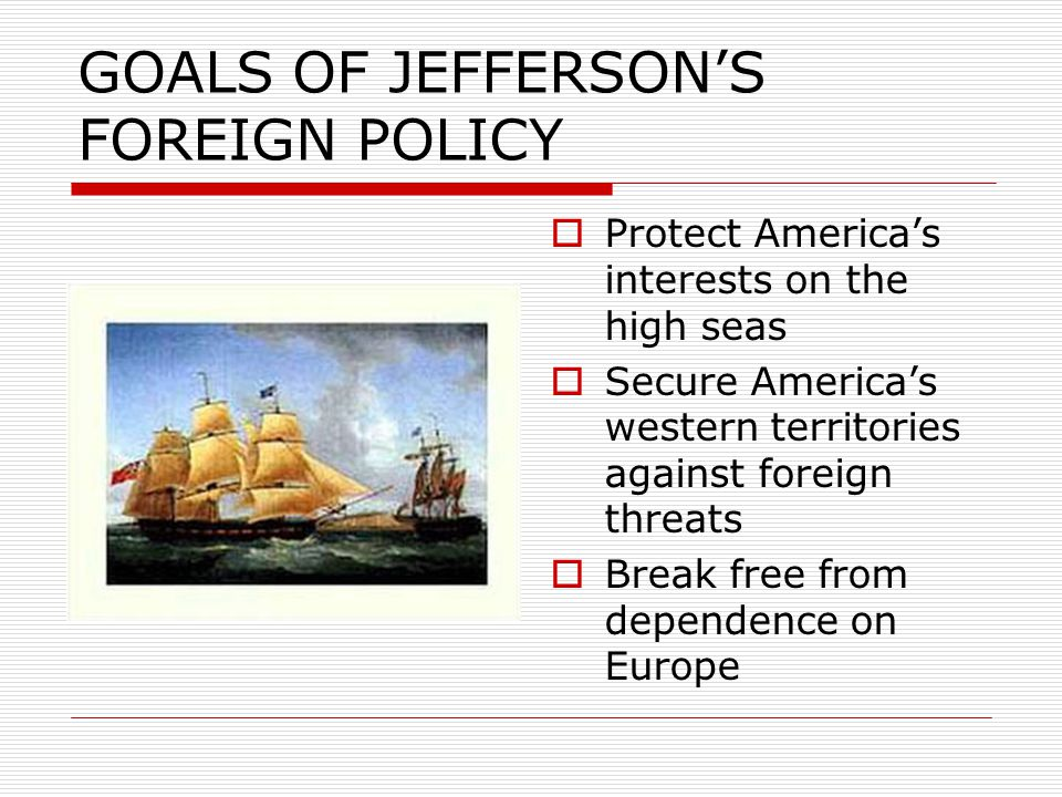 GOALS OF JEFFERSON'S FOREIGN POLICY  Protect America's interests on the high seas  Secure America's western territories against foreign threats  Break free from dependence on Europe