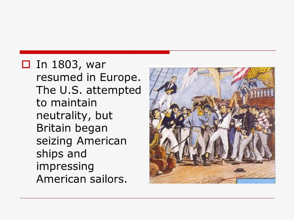  In 1803, war resumed in Europe. The U.S. attempted to maintain neutrality, but Britain began seizing American ships and impressing American sailors.