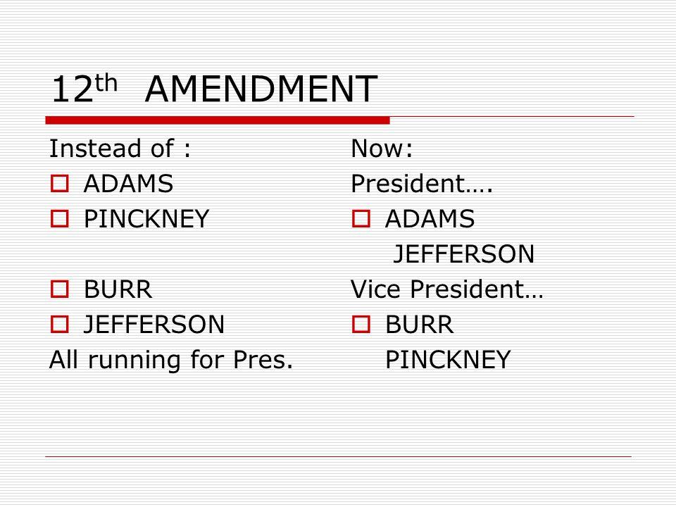 12 th AMENDMENT Instead of :  ADAMS  PINCKNEY  BURR  JEFFERSON All running for Pres. Now: President….  ADAMS JEFFERSON Vice President…  BURR PIN