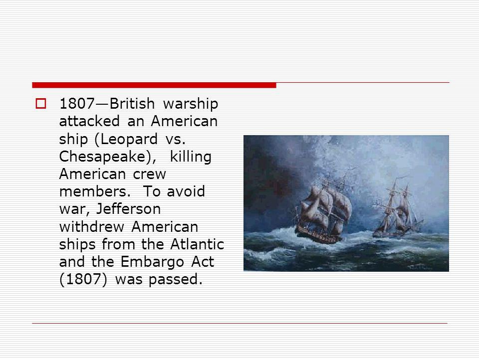  1807—British warship attacked an American ship (Leopard vs. Chesapeake), killing American crew members. To avoid war, Jefferson withdrew American sh