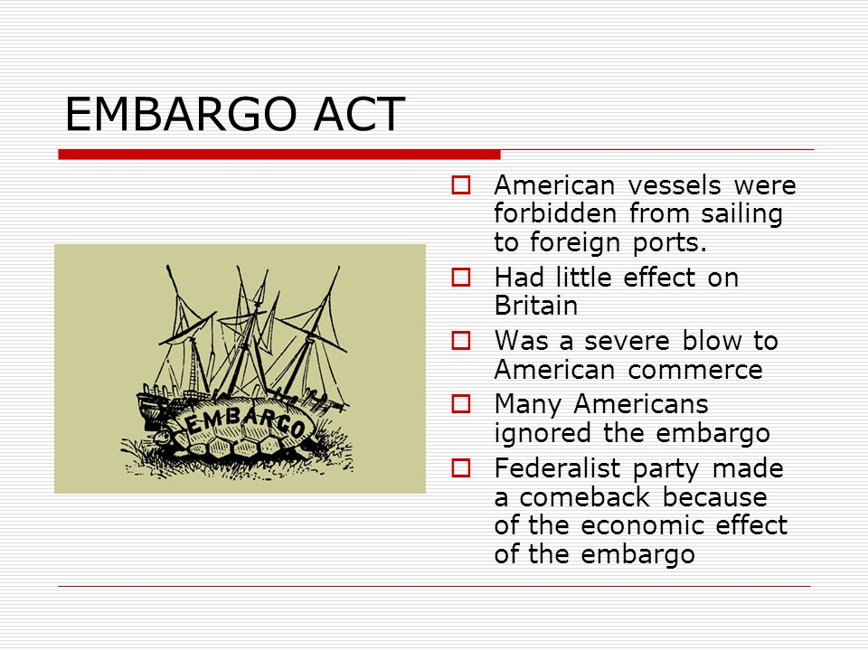 EMBARGO ACT  American vessels were forbidden from sailing to foreign ports.  Had little effect on Britain  Was a severe blow to American commerce 