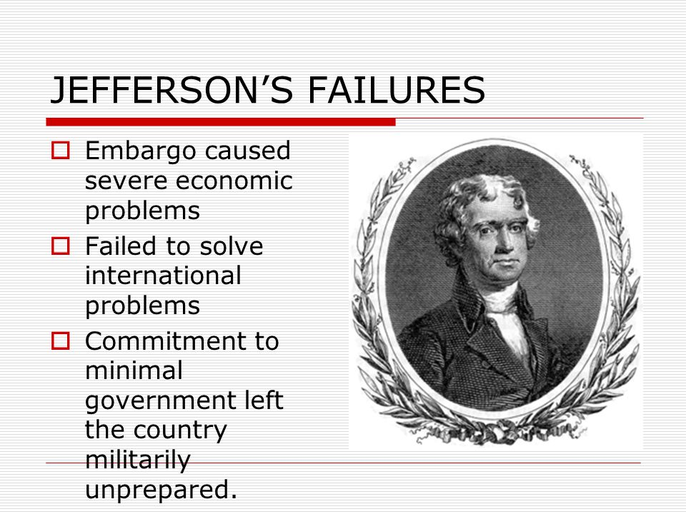 JEFFERSON'S FAILURES  Embargo caused severe economic problems  Failed to solve international problems  Commitment to minimal government left the co
