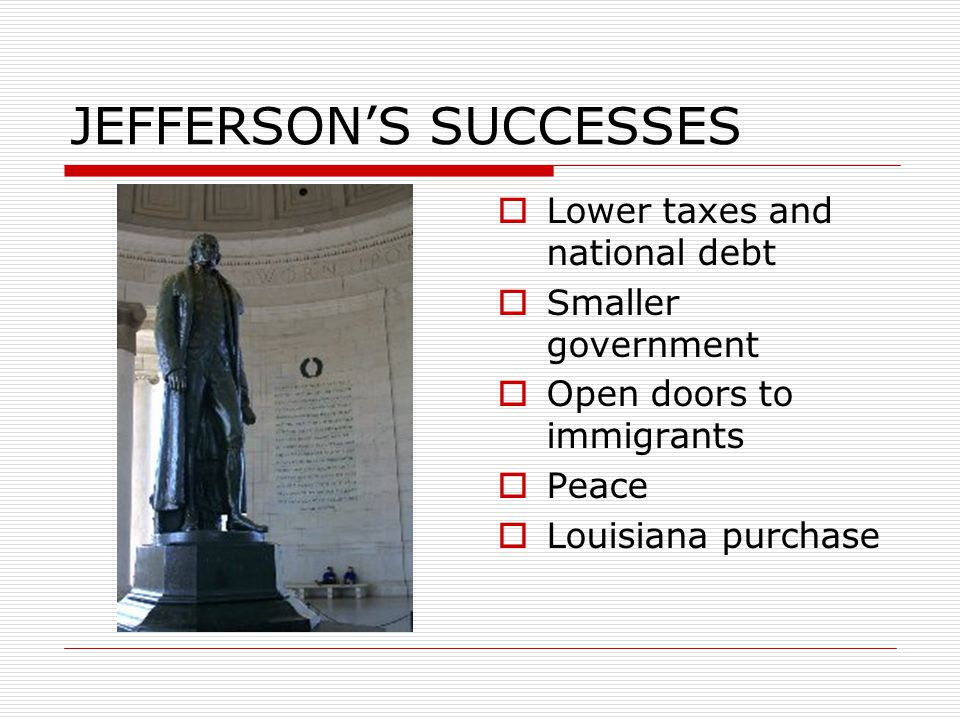 JEFFERSON'S SUCCESSES  Lower taxes and national debt  Smaller government  Open doors to immigrants  Peace  Louisiana purchase