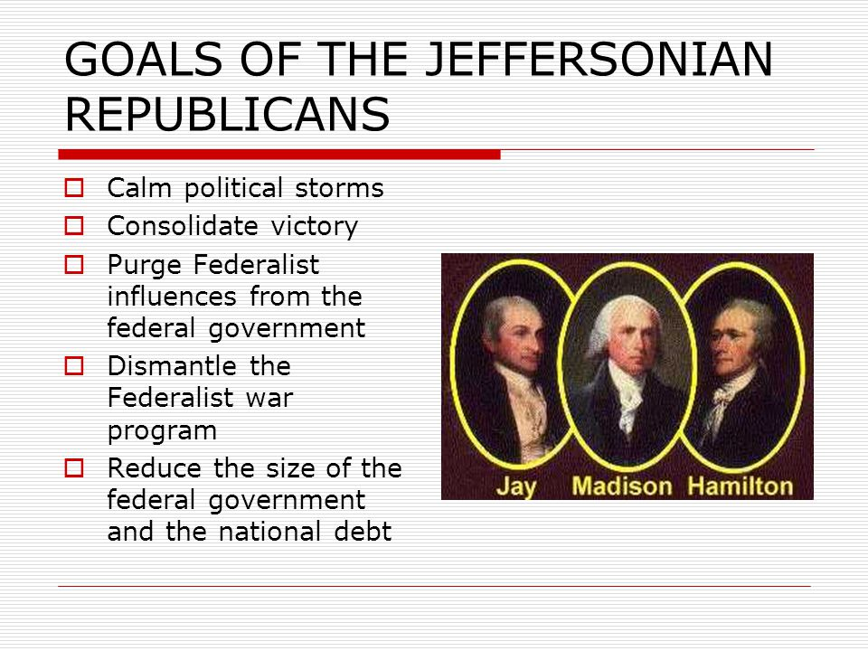 GOALS OF THE JEFFERSONIAN REPUBLICANS  Calm political storms  Consolidate victory  Purge Federalist influences from the federal government  Dismantle the Federalist war program  Reduce the size of the federal government and the national debt