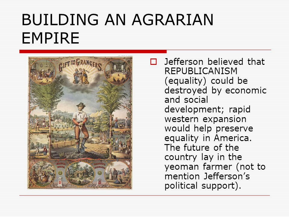 BUILDING AN AGRARIAN EMPIRE  Jefferson believed that REPUBLICANISM (equality) could be destroyed by economic and social development; rapid western expansion would help preserve equality in America.