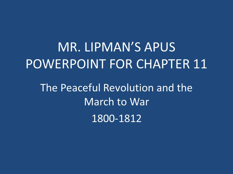 MR. LIPMAN'S APUS POWERPOINT FOR CHAPTER 11 The Peaceful Revolution and the March to War 1800-1812