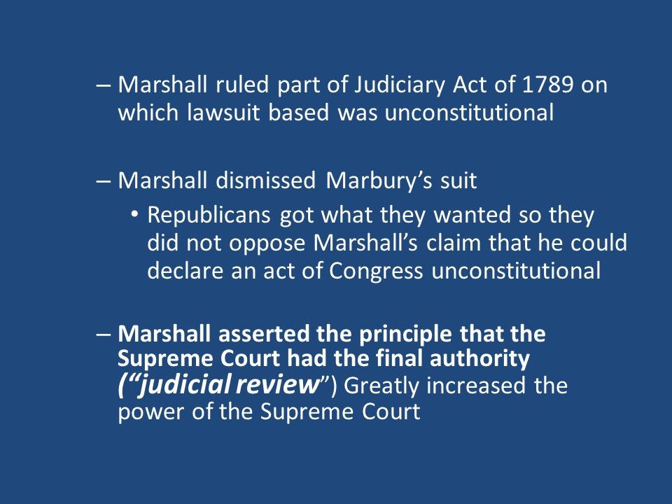 – Marshall ruled part of Judiciary Act of 1789 on which lawsuit based was unconstitutional – Marshall dismissed Marbury's suit Republicans got what they wanted so they did not oppose Marshall's claim that he could declare an act of Congress unconstitutional – Marshall asserted the principle that the Supreme Court had the final authority ( judicial review ) Greatly increased the power of the Supreme Court