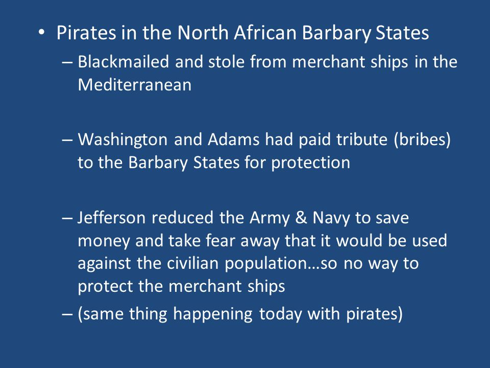 Pirates in the North African Barbary States – Blackmailed and stole from merchant ships in the Mediterranean – Washington and Adams had paid tribute (bribes) to the Barbary States for protection – Jefferson reduced the Army & Navy to save money and take fear away that it would be used against the civilian population…so no way to protect the merchant ships – (same thing happening today with pirates)