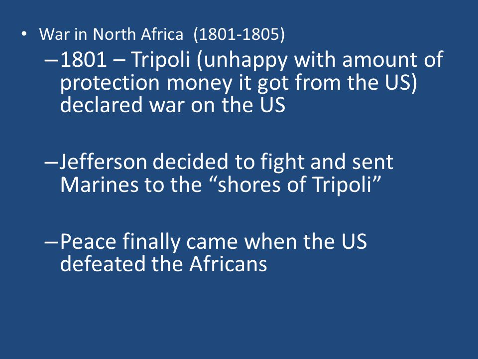 War in North Africa (1801-1805) – 1801 – Tripoli (unhappy with amount of protection money it got from the US) declared war on the US – Jefferson decided to fight and sent Marines to the shores of Tripoli – Peace finally came when the US defeated the Africans