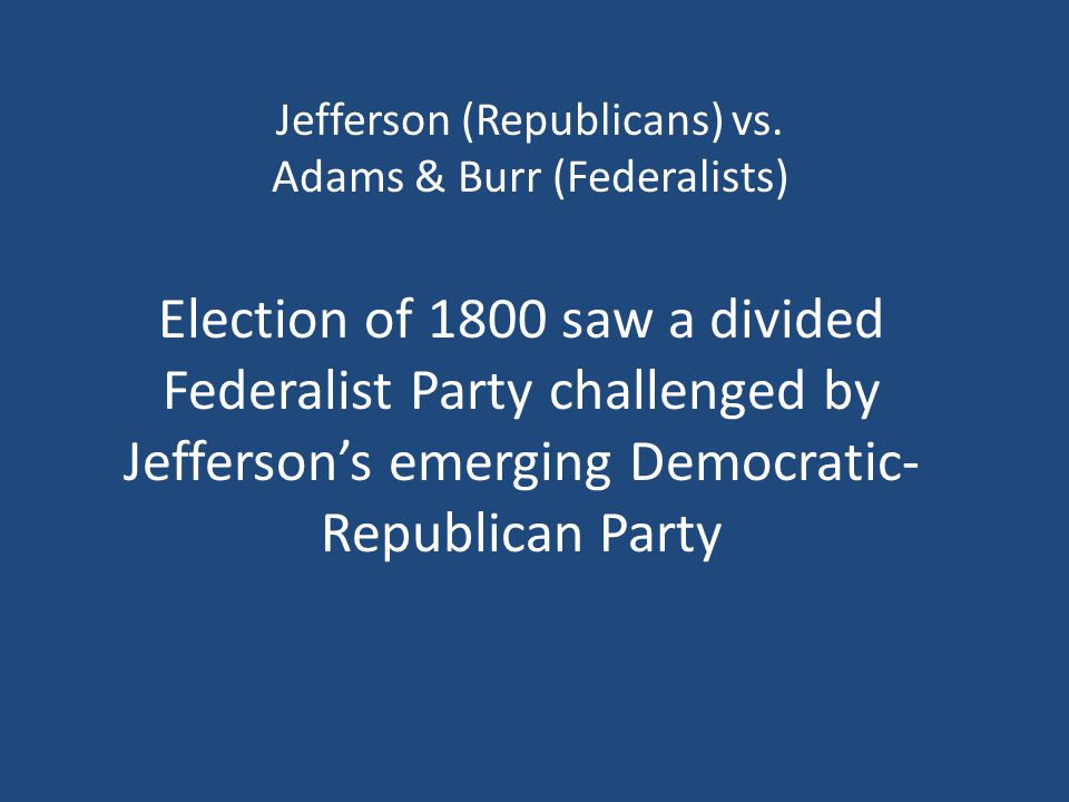 Jefferson (Republicans) vs. Adams & Burr (Federalists) Election of 1800 saw a divided Federalist Party challenged by Jefferson's emerging Democratic-