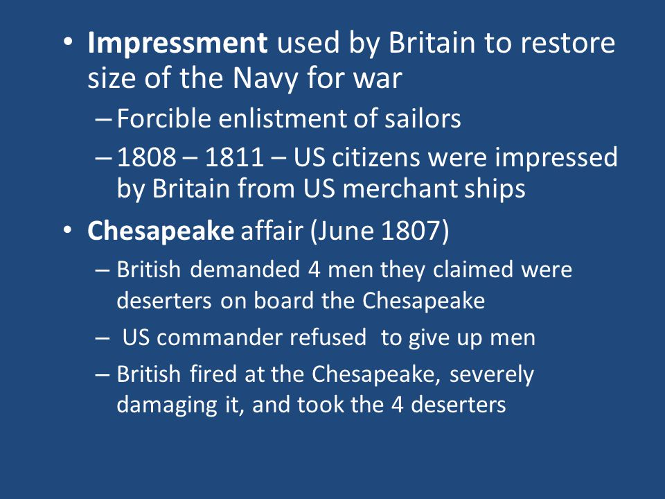 Impressment used by Britain to restore size of the Navy for war – Forcible enlistment of sailors – 1808 – 1811 – US citizens were impressed by Britain