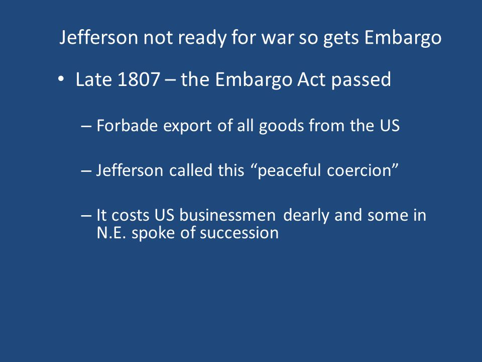 "Jefferson not ready for war so gets Embargo Late 1807 – the Embargo Act passed – Forbade export of all goods from the US – Jefferson called this ""peac"