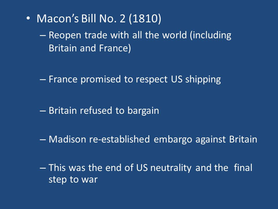Macon's Bill No. 2 (1810) – Reopen trade with all the world (including Britain and France) – France promised to respect US shipping – Britain refused