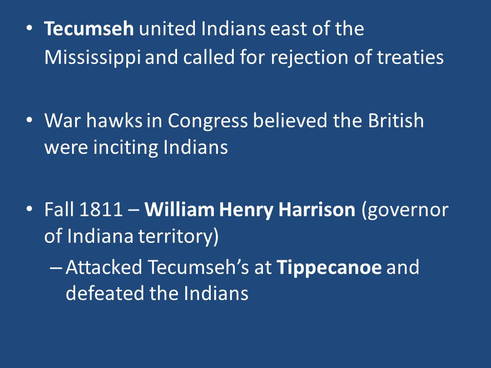 Tecumseh united Indians east of the Mississippi and called for rejection of treaties War hawks in Congress believed the British were inciting Indians Fall 1811 – William Henry Harrison (governor of Indiana territory) – Attacked Tecumseh's at Tippecanoe and defeated the Indians