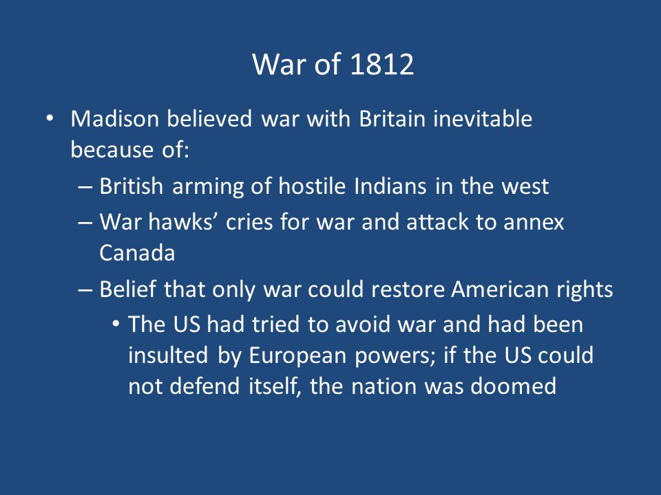 War of 1812 Madison believed war with Britain inevitable because of: – British arming of hostile Indians in the west – War hawks' cries for war and at