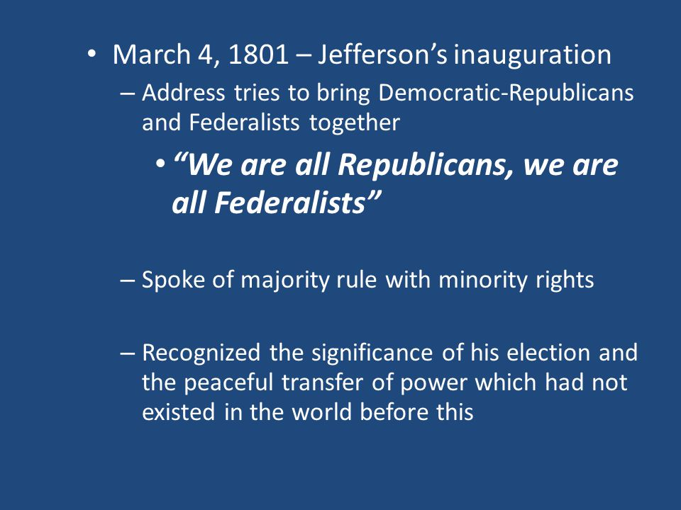 March 4, 1801 – Jefferson's inauguration – Address tries to bring Democratic-Republicans and Federalists together We are all Republicans, we are all Federalists – Spoke of majority rule with minority rights – Recognized the significance of his election and the peaceful transfer of power which had not existed in the world before this