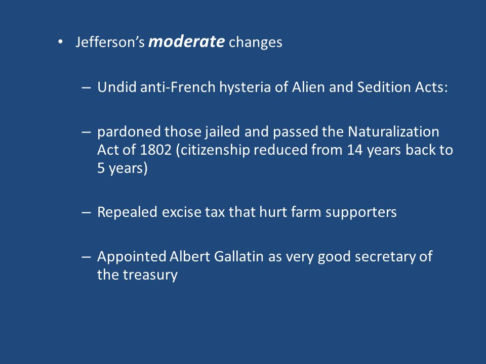 Jefferson's moderate changes – Undid anti-French hysteria of Alien and Sedition Acts: – pardoned those jailed and passed the Naturalization Act of 1802 (citizenship reduced from 14 years back to 5 years) – Repealed excise tax that hurt farm supporters – Appointed Albert Gallatin as very good secretary of the treasury