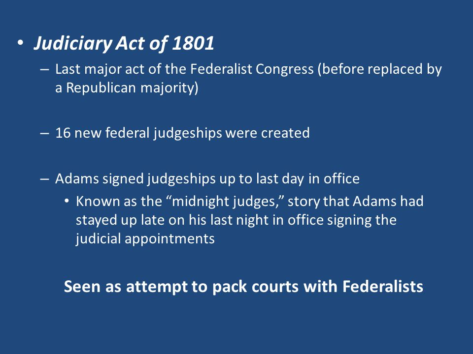 Judiciary Act of 1801 – Last major act of the Federalist Congress (before replaced by a Republican majority) – 16 new federal judgeships were created – Adams signed judgeships up to last day in office Known as the midnight judges, story that Adams had stayed up late on his last night in office signing the judicial appointments Seen as attempt to pack courts with Federalists