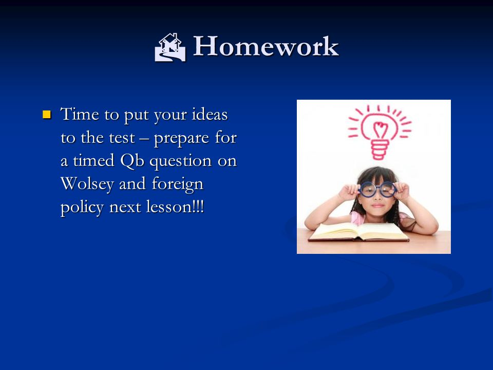  Homework Time to put your ideas to the test – prepare for a timed Qb question on Wolsey and foreign policy next lesson!!.