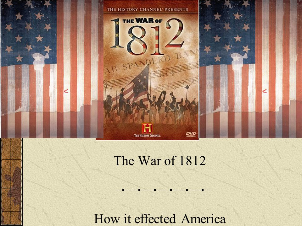 The War of 1812 How it effected America
