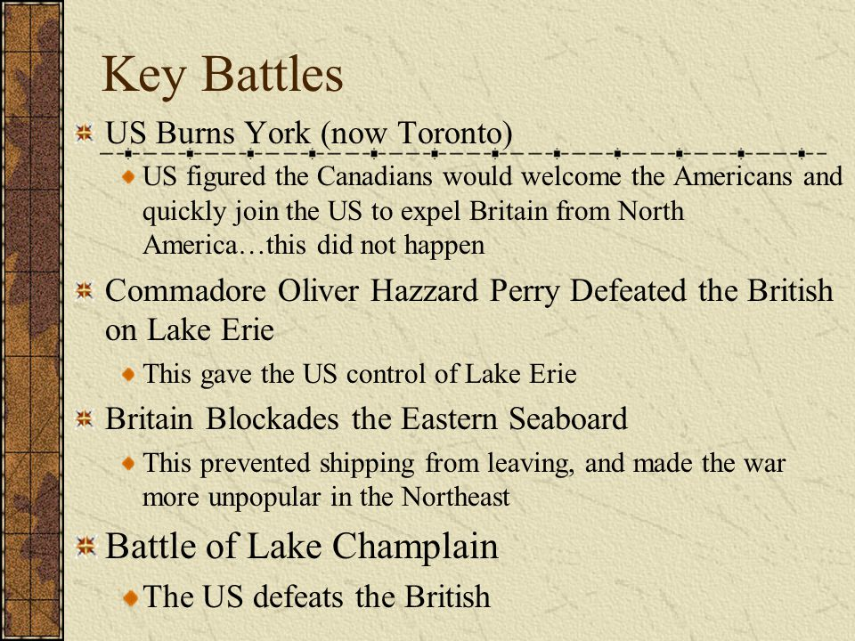 Key Battles US Burns York (now Toronto) US figured the Canadians would welcome the Americans and quickly join the US to expel Britain from North America…this did not happen Commadore Oliver Hazzard Perry Defeated the British on Lake Erie This gave the US control of Lake Erie Britain Blockades the Eastern Seaboard This prevented shipping from leaving, and made the war more unpopular in the Northeast Battle of Lake Champlain The US defeats the British