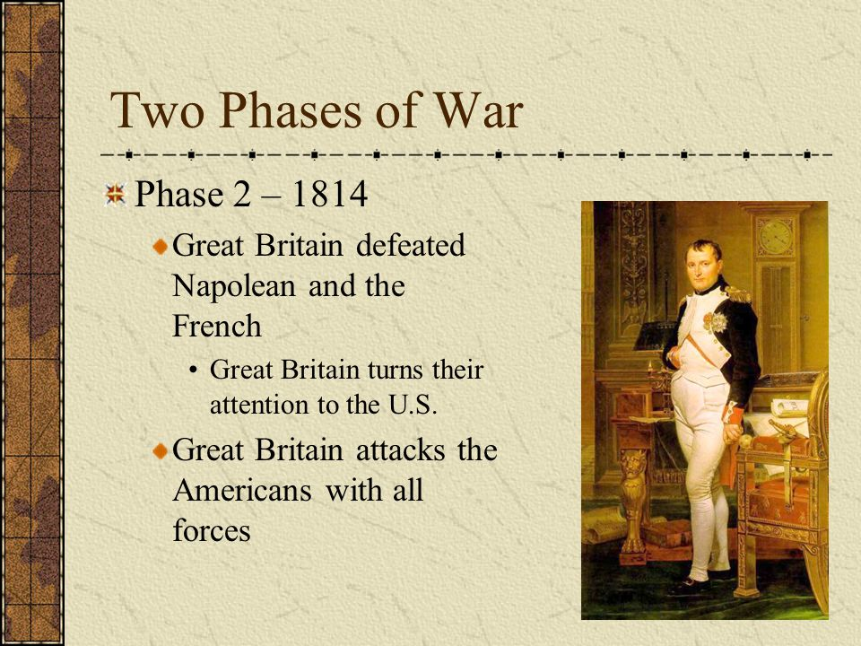 Two Phases of War Phase 2 – 1814 Great Britain defeated Napolean and the French Great Britain turns their attention to the U.S.