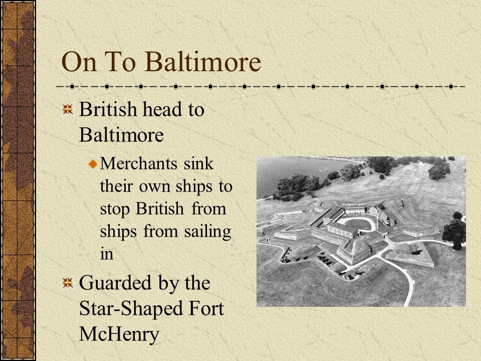 On To Baltimore British head to Baltimore Merchants sink their own ships to stop British from ships from sailing in Guarded by the Star-Shaped Fort McHenry