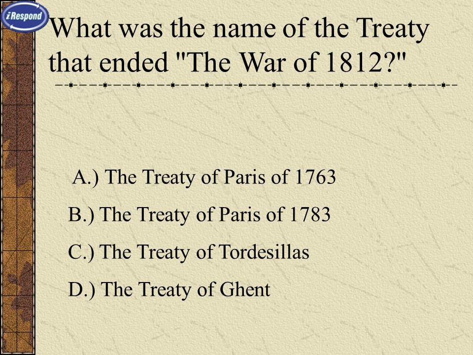 What was the name of the Treaty that ended The War of 1812 A.) The Treaty of Paris of 1763 B.) The Treaty of Paris of 1783 C.) The Treaty of Tordesillas D.) The Treaty of Ghent
