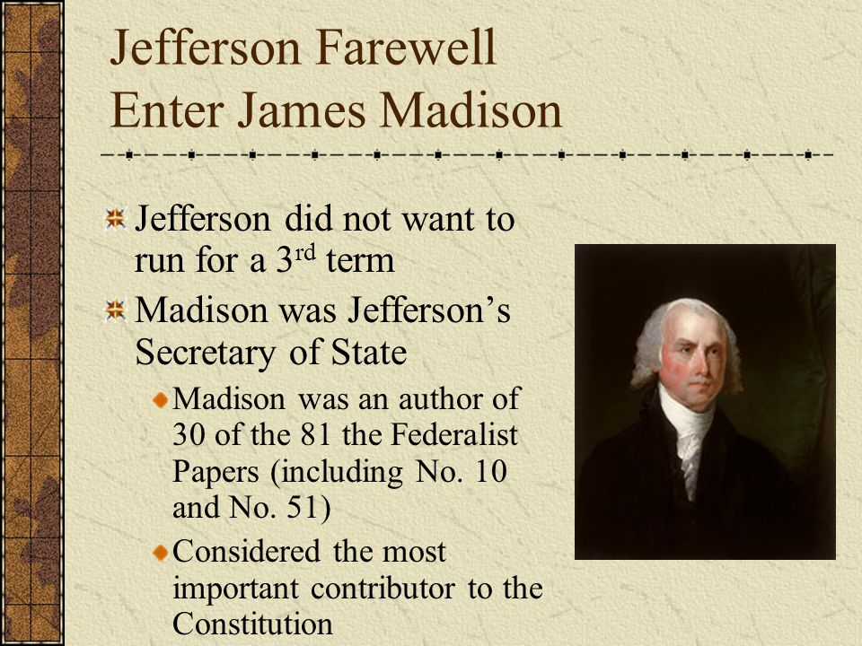 Jefferson Farewell Enter James Madison Jefferson did not want to run for a 3 rd term Madison was Jefferson's Secretary of State Madison was an author of 30 of the 81 the Federalist Papers (including No.
