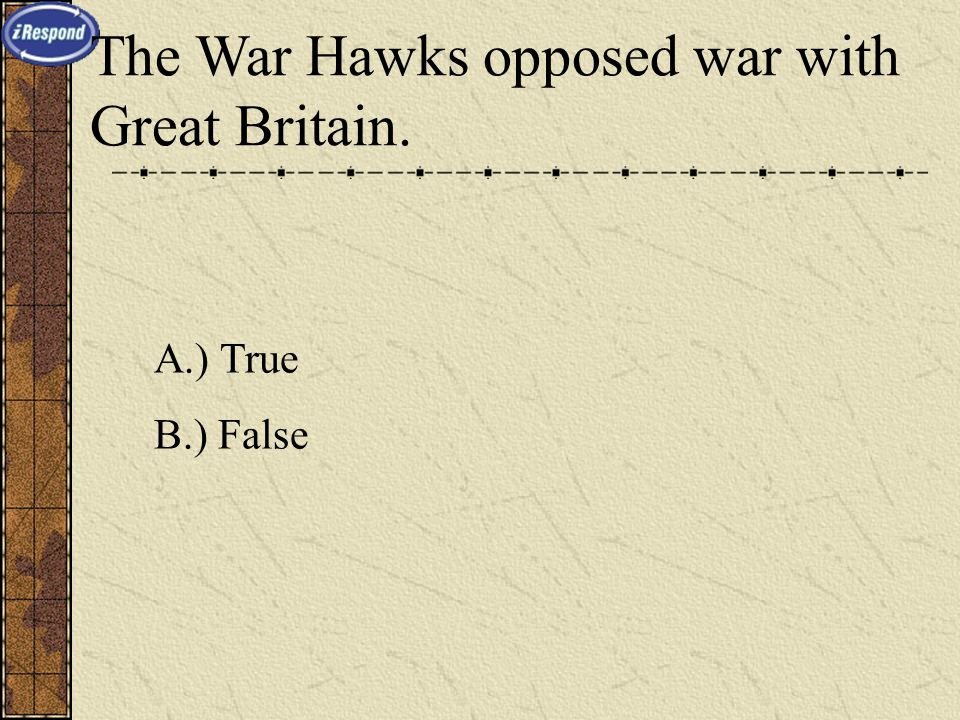 The War Hawks opposed war with Great Britain. A.) True B.) False