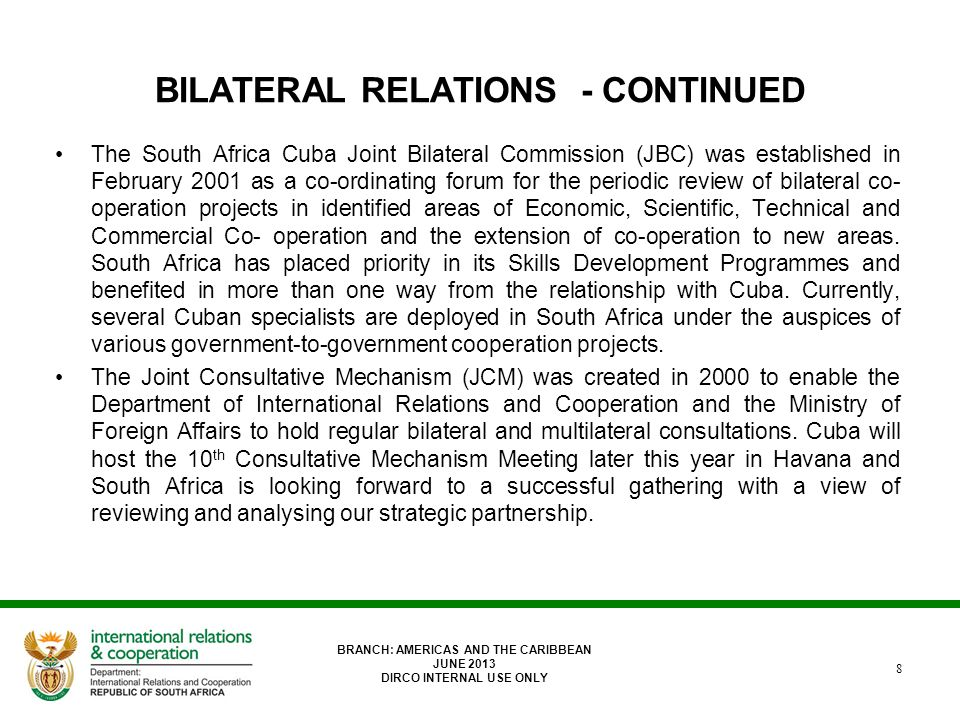 BILATERAL RELATIONS - CONTINUED The South Africa Cuba Joint Bilateral Commission (JBC) was established in February 2001 as a co-ordinating forum for the periodic review of bilateral co- operation projects in identified areas of Economic, Scientific, Technical and Commercial Co- operation and the extension of co-operation to new areas.