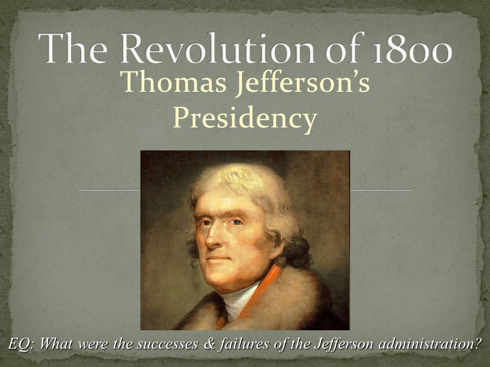 Thomas Jefferson's Presidency EQ: What were the successes & failures of the Jefferson administration