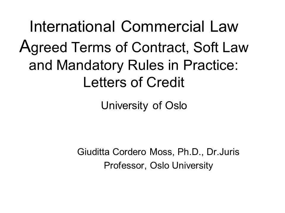 International Commercial Law A greed Terms of Contract, Soft Law and Mandatory Rules in Practice: Letters of Credit University of Oslo Giuditta Cordero Moss, Ph.D., Dr.Juris Professor, Oslo University